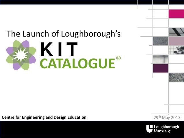 The Launch of Loughborough'sK I TCATALOGUE®29th May 2013Centre for Engineering and Design Education