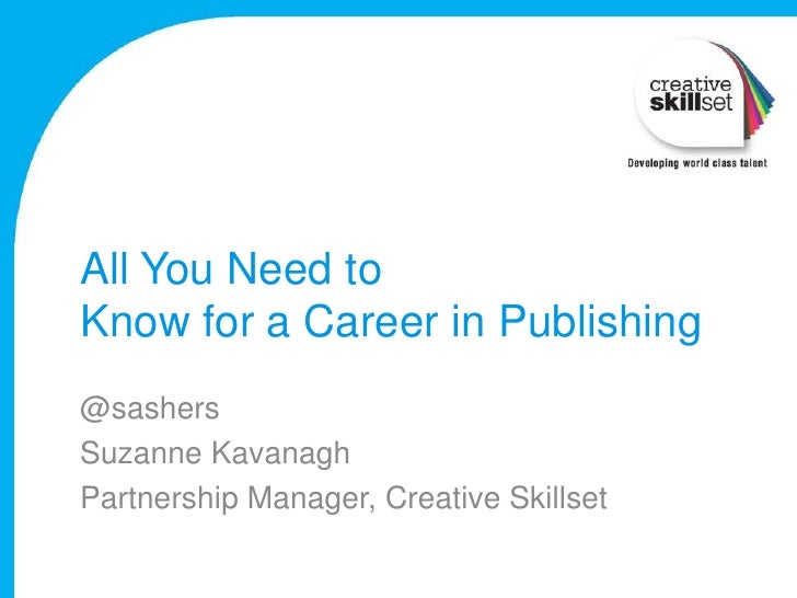 All You Need toKnow for a Career in Publishing@sashersSuzanne KavanaghPartnership Manager, Creative Skillset