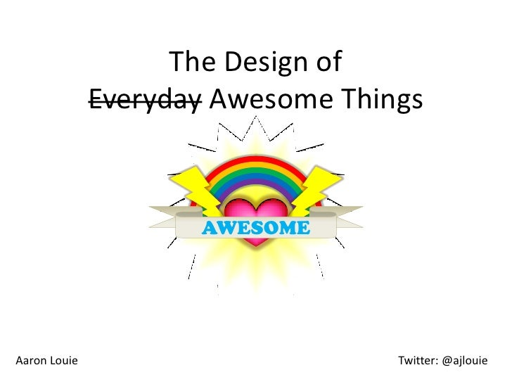 The Design of               Everyday Awesome Things                         AWESOME     Aaron Louie                       ...