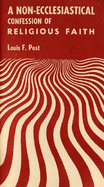 A NON-ECCLESIASTICAL     CONFESSION OF    RELIGIOUS FAITH         An Address              by       LOUIS F. POST        ~ ...