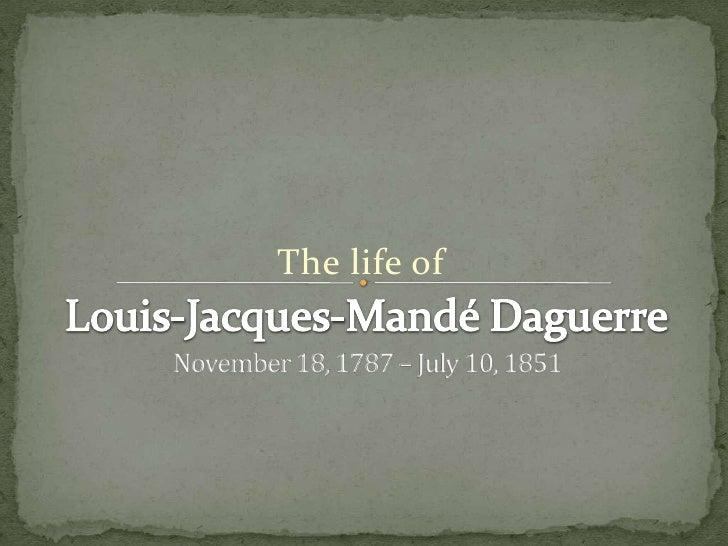 The life of<br />Louis-Jacques-Mandé Daguerre<br />November 18, 1787 – July 10, 1851<br />