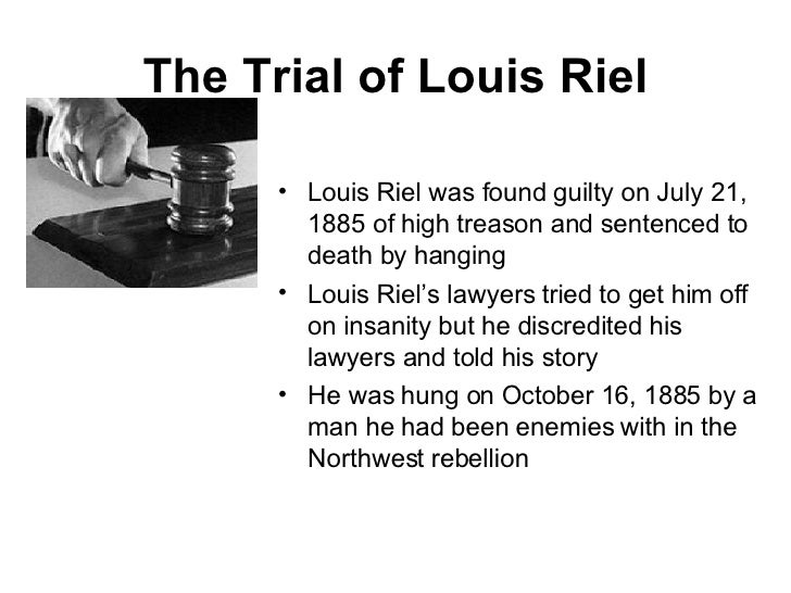 louis riel trial The trial of louis riel is arguably the most famous trial in the history of canada in 1885, louis riel had been a leader of a resistance movement by the métis and first nations people of.