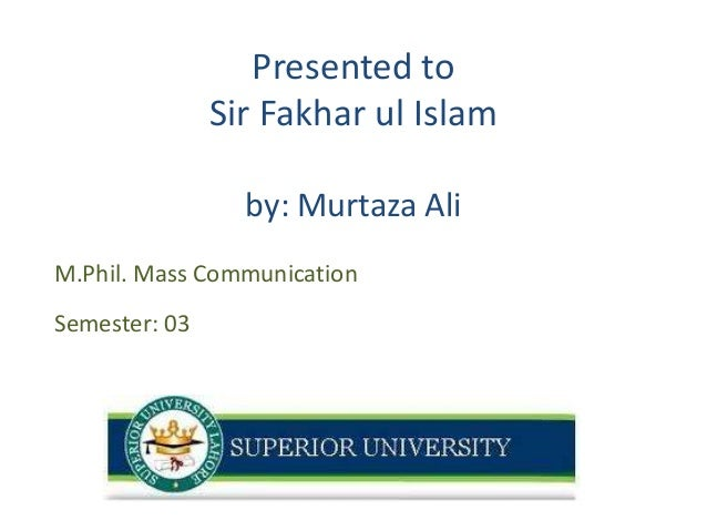 Presented to Sir Fakhar ul Islam by: Murtaza Ali M.Phil. Mass Communication Semester: 03  1