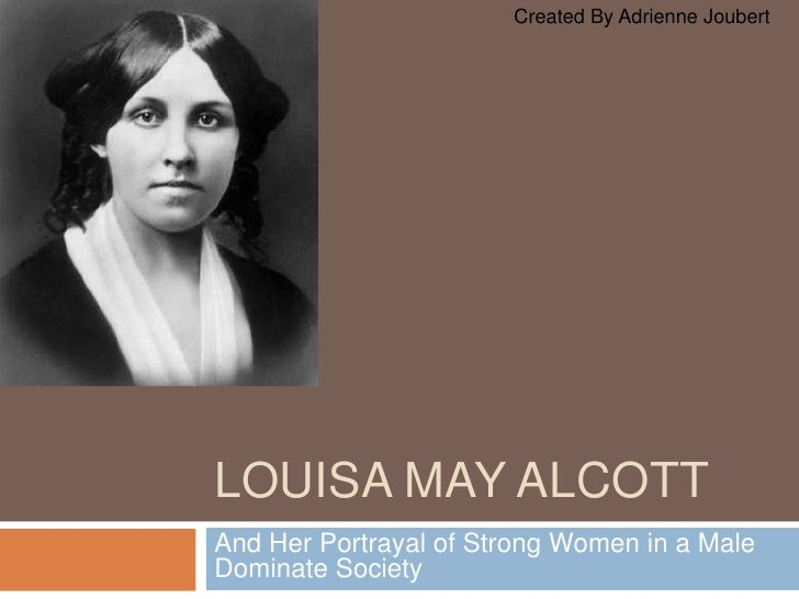 Louisa may alcott<br />And Her Portrayal of Strong Women in a Male Dominate Society<br />Created By Adrienne Joubert<br />
