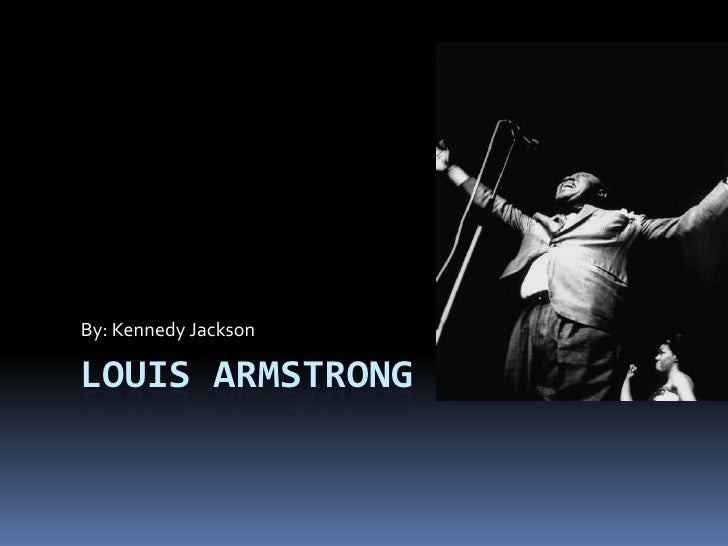 Louis Armstrong<br />By: Kennedy Jackson<br />