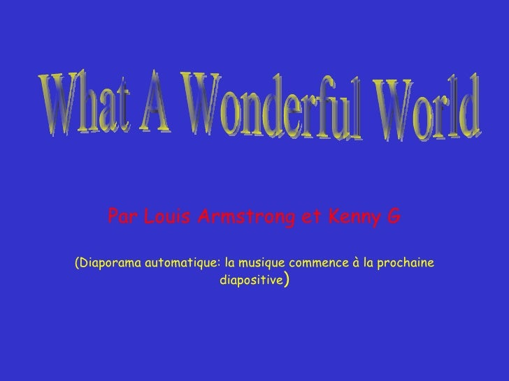 Par Louis Armstrong et Kenny G (Diaporama automatique: la musique commence à la prochaine diapositive ) What A Wonderful W...