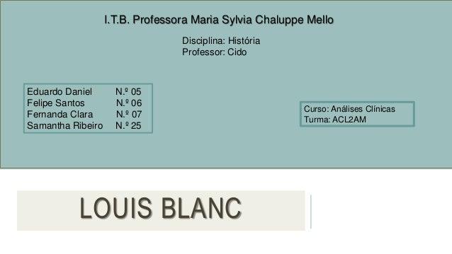 LOUIS BLANC I.T.B. Professora Maria Sylvia Chaluppe Mello Disciplina: História Professor: Cido Eduardo Daniel N.º 05 Felip...
