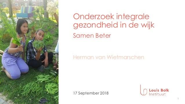 1 Onderzoek integrale gezondheid in de wijk Samen Beter 17 September 2018 Herman van Wietmarschen