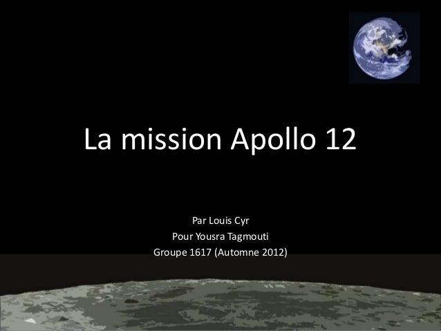 La mission Apollo 12 Par Louis Cyr Pour Yousra Tagmouti Groupe 1617 (Automne 2012)