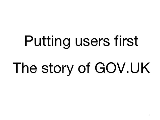 Putting users first  The story of GOV.UK  (ex)GDS*