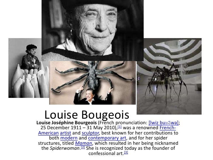 Louise Bougeois [lwiz buʁʒwa];Louise Joséphine Bourgeois (French pronunciation: 25 December 1911 – 31 May 2010),[1] was a ...