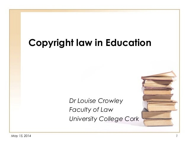 May 15, 2014 1 Copyright law in Education Dr Louise Crowley Faculty of Law University College Cork