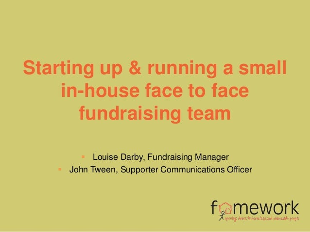 Starting up & running a small    in-house face to face       fundraising team         Louise Darby, Fundraising Manager  ...