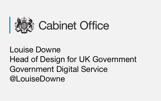 Louise Downe Head of Design for UK Government Government Digital Service @LouiseDowne