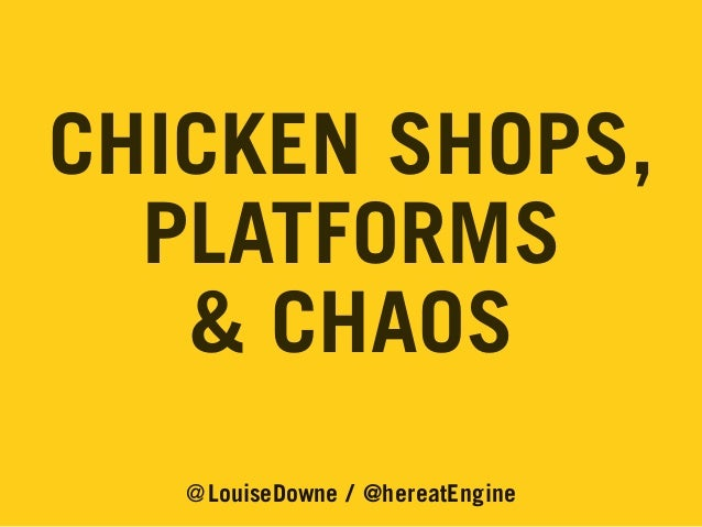 CHICKEN SHOPS, PLATFORMS & CHAOS @LouiseDowne / @hereatEngine