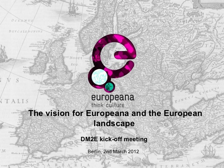 The vision for Europeana and the European                landscape            DM2E kick-off meeting              Berlin, 2...