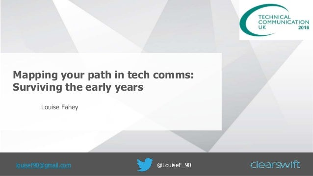 Mapping your path in tech comms: Surviving the early years Louise Fahey louisef90@gmail.com @LouiseF_90