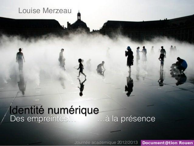 Louise MerzeauIdentité numériqueDes empreintes…            …à la présence                  Journée académique 2012/2013