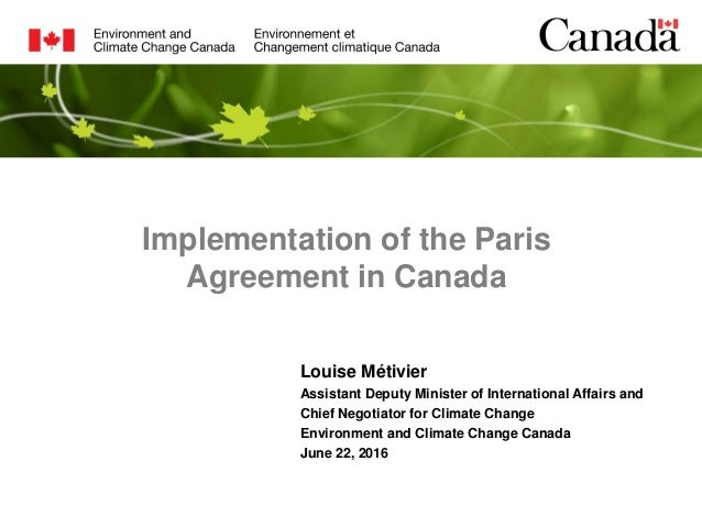 Implementation of the Paris Agreement in Canada Louise Métivier Assistant Deputy Minister of International Affairs and Chi...