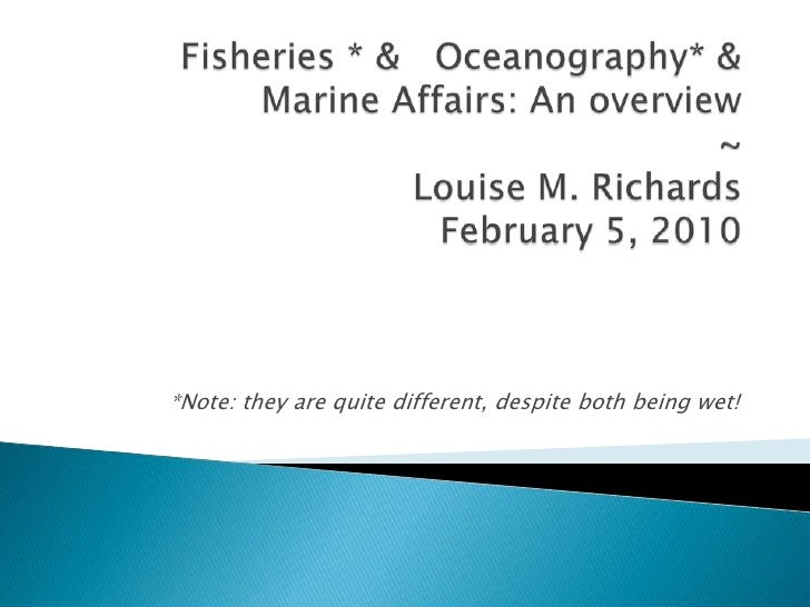 Fisheries * &   Oceanography* & Marine Affairs: An overview ~Louise M. RichardsFebruary 5, 2010<br />*Note: they are quite...