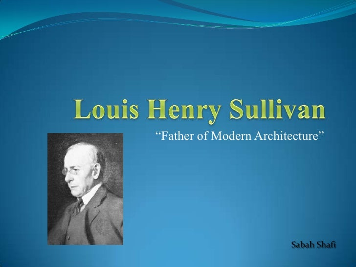 "Louis Henry Sullivan<br />""Father of Modern Architecture""<br />Sabah Shafi<br />"