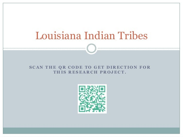 S C A N T H E Q R C O D E T O G E T D I R E C T I O N F O R T H I S R E S E A R C H P R O J E C T . Louisiana Indian Tribes