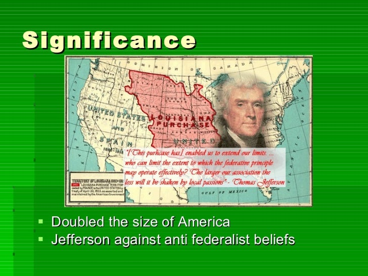 Significance <ul><li>Doubled the size of America  </li></ul><ul><li>Jefferson against anti federalist beliefs </li></ul>