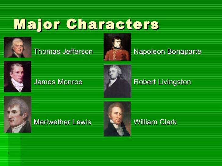 Major Characters <ul><ul><li>Thomas Jefferson Napoleon Bonaparte </li></ul></ul><ul><ul><li>James Monroe Robert Livingston...