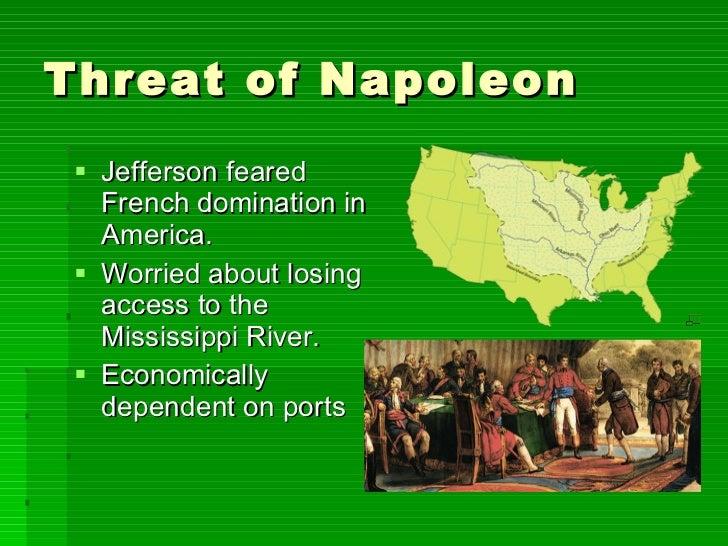 Threat of Napoleon <ul><li>Jefferson feared French domination in America. </li></ul><ul><li>Worried about losing access to...