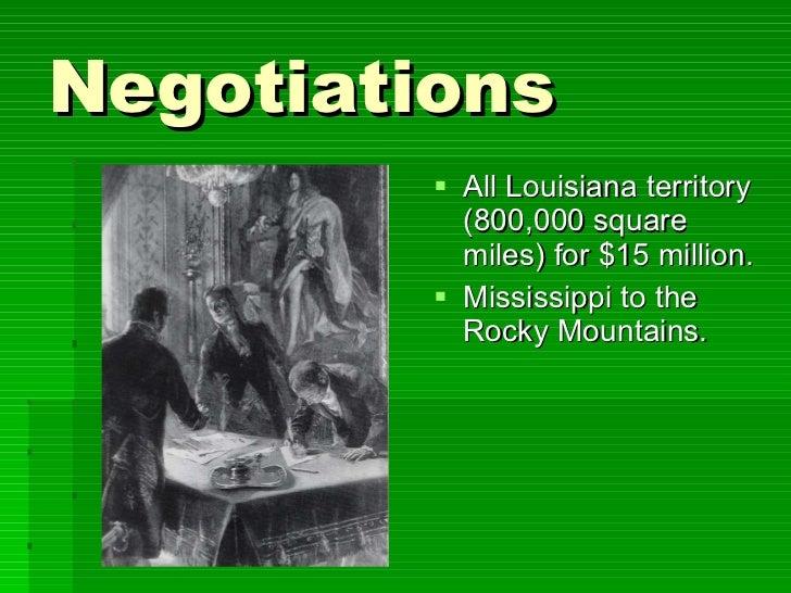 Negotiations <ul><li>All Louisiana territory (800,000 square miles) for $15 million. </li></ul><ul><li>Mississippi to the ...