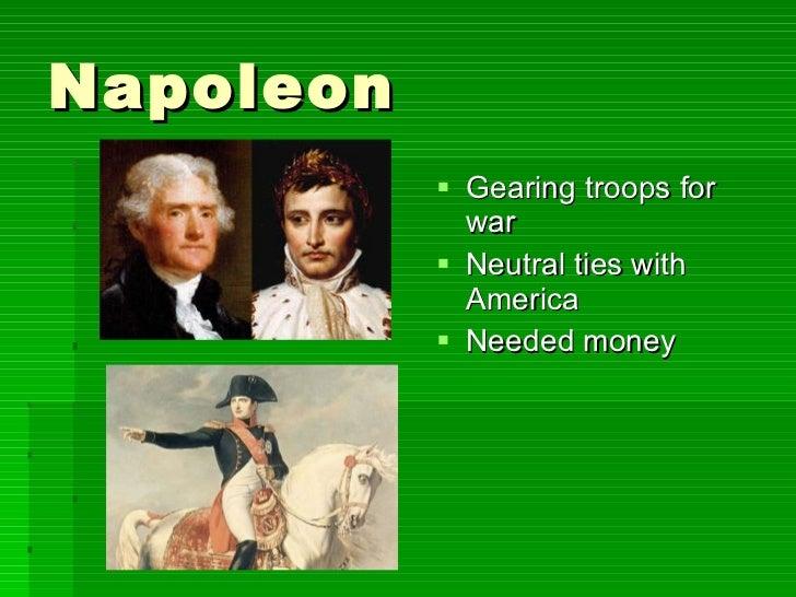 Napoleon <ul><li>Gearing troops for war </li></ul><ul><li>Neutral ties with America </li></ul><ul><li>Needed money </li></ul>