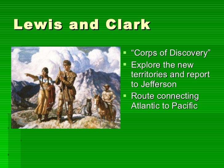 "Lewis and Clark <ul><li>"" Corps of Discovery"" </li></ul><ul><li>Explore the new territories and report to Jefferson </li><..."