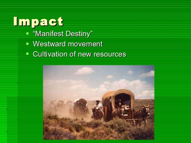 """Impact <ul><li>"""" Manifest Destiny"""" </li></ul><ul><li>Westward movement </li></ul><ul><li>Cultivation of new resources </li..."""