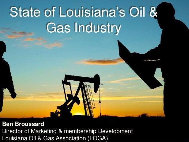State of Louisiana's Oil & Gas Industry Ben Broussard Director of Marketing & membership Development Louisiana Oil & Gas A...