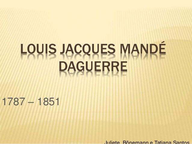 LOUIS JACQUES MANDÉ DAGUERRE 1787 – 1851