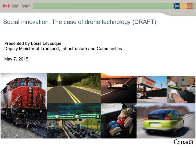 1 Social innovation: The case of drone technology (DRAFT) Presented by Louis Lévesque Deputy Minister of Transport, Infras...