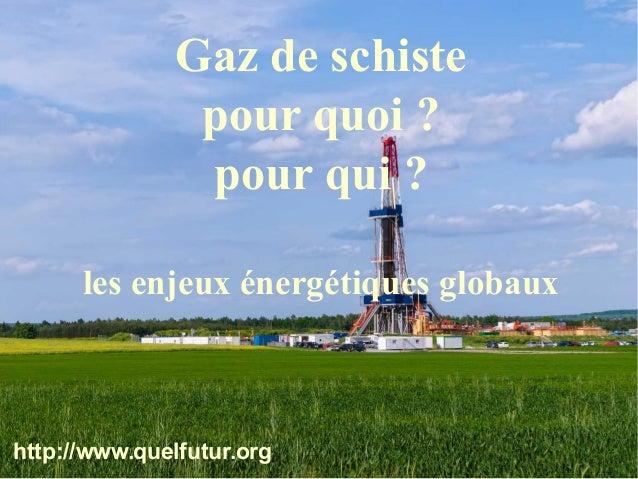 © ORMEE - Possoz 20/05/2014 Gaz de schiste pour quoi ? pour qui ? les enjeux énergétiques globaux http://www.quelfutur.org
