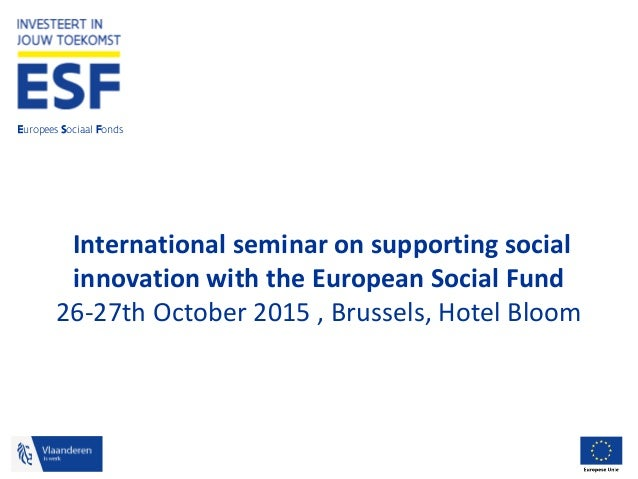 Europees Sociaal Fonds International seminar on supporting social innovation with the European Social Fund 26-27th October...
