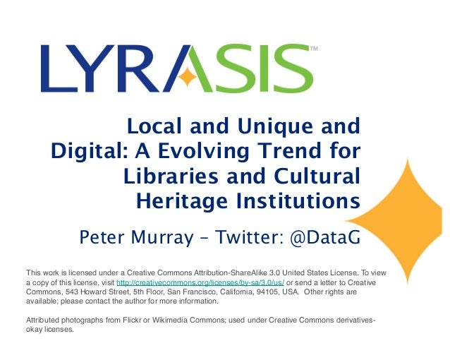 Local and Unique and Digital: A Evolving Trend for Libraries and Cultural Heritage Institutions Peter Murray – Twitter: @D...