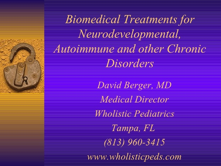 Biomedical Treatments for Neurodevelopmental, Autoimmune and other Chronic Disorders David Berger, MD Medical Director Who...