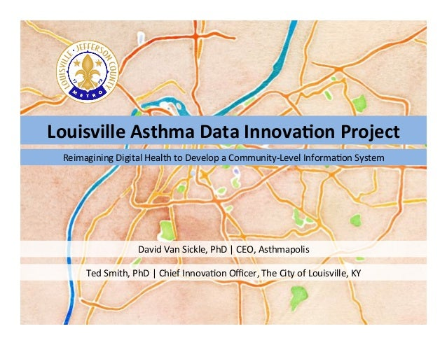 Louisville	  Asthma	  Data	  Innova2on	  Project	  David	  Van	  Sickle,	  PhD	  |	  CEO,	  Asthmapolis	  Reimagining	  Di...