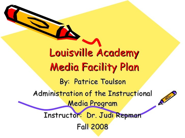 Louisville Academy Media Facility Plan By:  Patrice Toulson Administration of the Instructional Media Program Instructor: ...