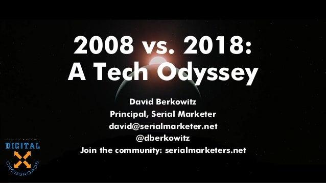 2008 vs. 2018: A Tech Odyssey David Berkowitz Principal, Serial Marketer david@serialmarketer.net @dberkowitz Join the com...