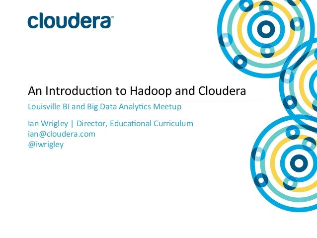 An  Introduc+on  to  Hadoop  and  Cloudera   Louisville  BI  and  Big  Data  Analy+cs  Meetup   ...