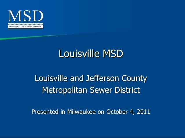 Louisville MSD Louisville and Jefferson County   Metropolitan Sewer DistrictPresented in Milwaukee on October 4, 2011