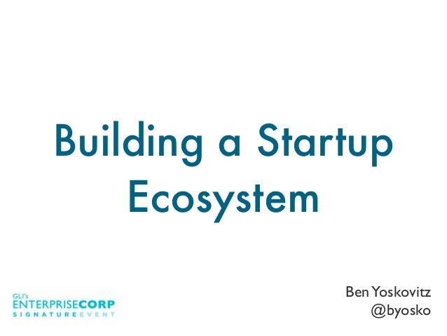BenYoskovitz @byosko Building a Startup Ecosystem