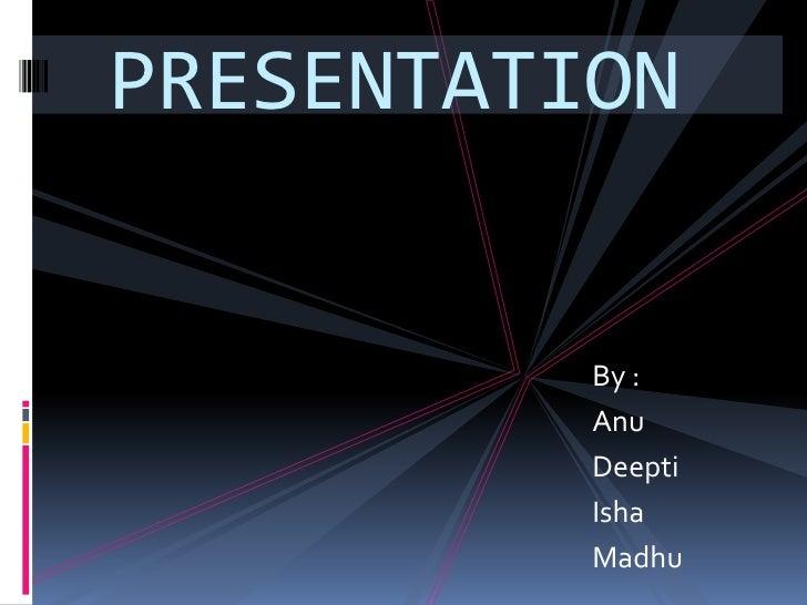 PRESENTATION<br />By :<br />Anu<br />Deepti<br />Isha<br />Madhu<br />