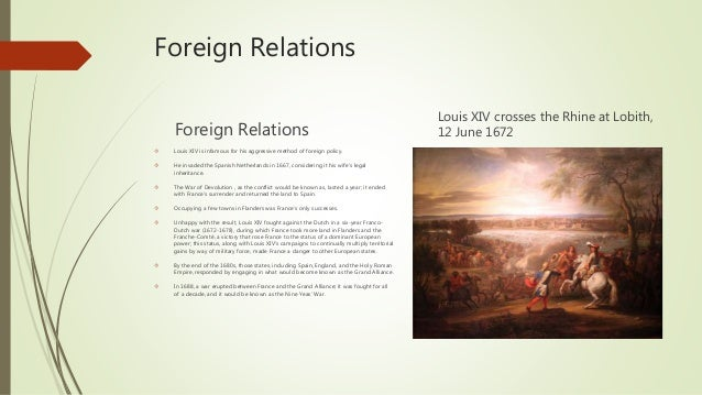 louis xiv foreign policy Roger mettam, louis xiv and the huguenots, history the government was nevertheless guilty of complacency in its foreign policy during the 1680s louis had always protested the legitimacy of his diplomatic it is certainly difficult to excuse louis xiv for his policy of.