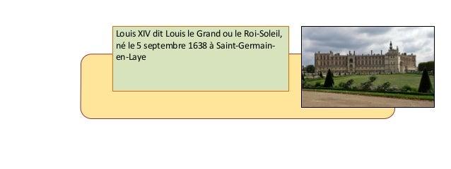 Louis XIV dit Louis le Grand ou le Roi-Soleil,  né le 5 septembre 1638 à Saint-Germain-en-  Laye