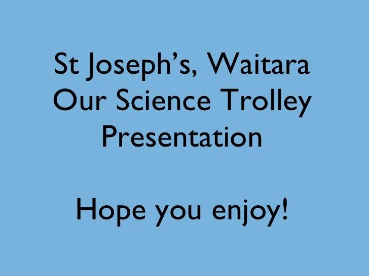 St Joseph's, Waitara Our Science Trolley Presentation Hope you enjoy!